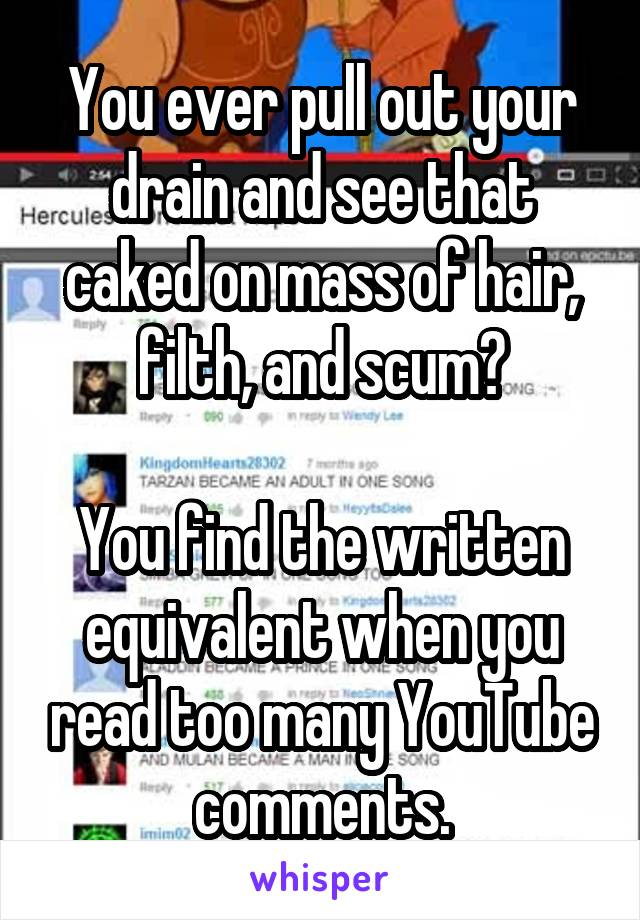 You ever pull out your drain and see that caked on mass of hair, filth, and scum?  You find the written equivalent when you read too many YouTube comments.