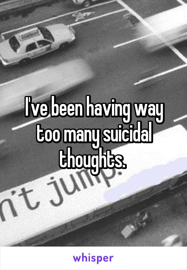 I've been having way too many suicidal thoughts.