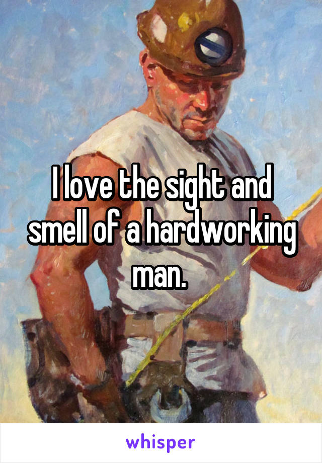 I love the sight and smell of a hardworking man.