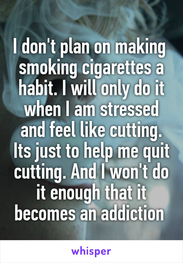 I don't plan on making  smoking cigarettes a habit. I will only do it when I am stressed and feel like cutting. Its just to help me quit cutting. And I won't do it enough that it becomes an addiction