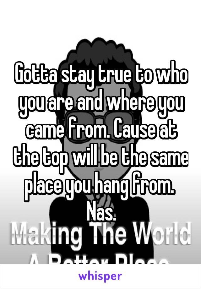 Gotta stay true to who you are and where you came from. Cause at the top will be the same place you hang from.  Nas.