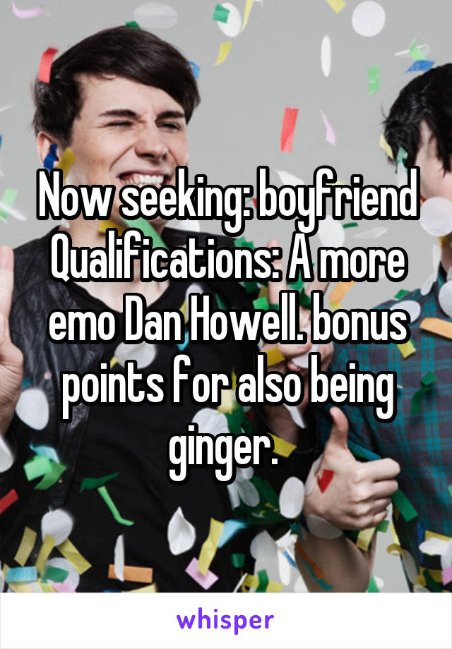 Now seeking: boyfriend Qualifications: A more emo Dan Howell. bonus points for also being ginger.