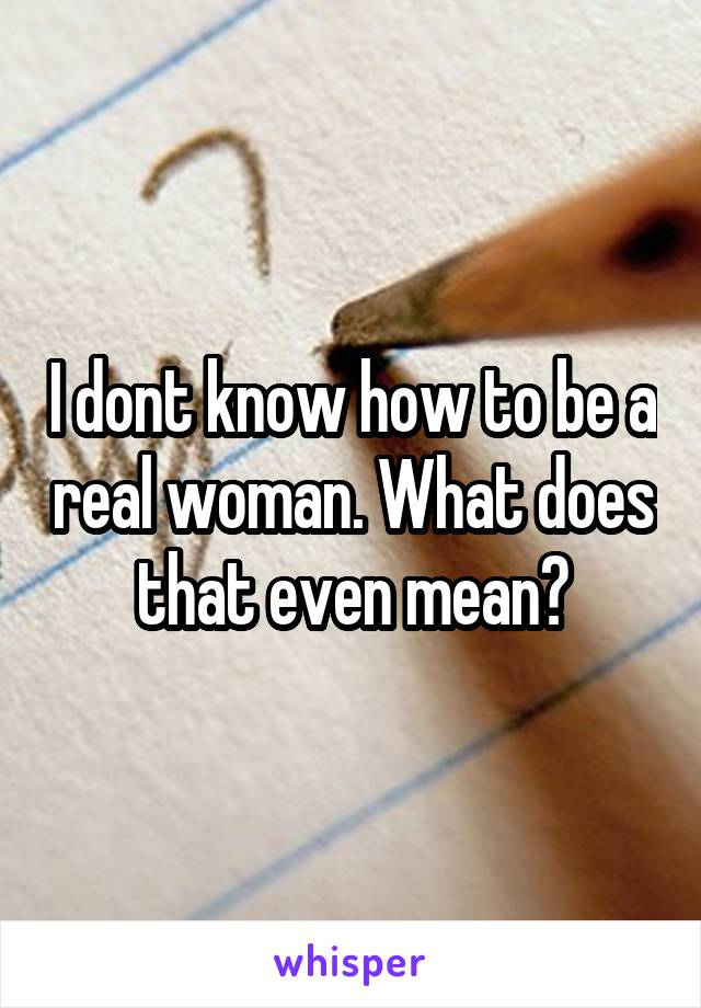 I dont know how to be a real woman. What does that even mean?