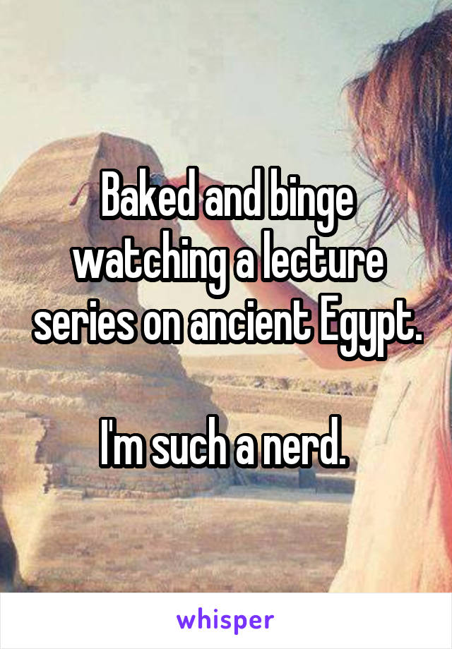 Baked and binge watching a lecture series on ancient Egypt.  I'm such a nerd.