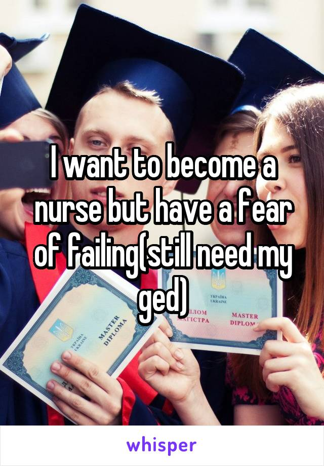I want to become a nurse but have a fear of failing(still need my ged)