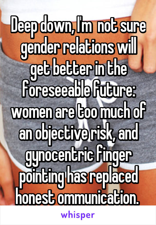 Deep down, I'm  not sure gender relations will get better in the foreseeable future: women are too much of an objective risk, and gynocentric finger pointing has replaced honest ommunication.