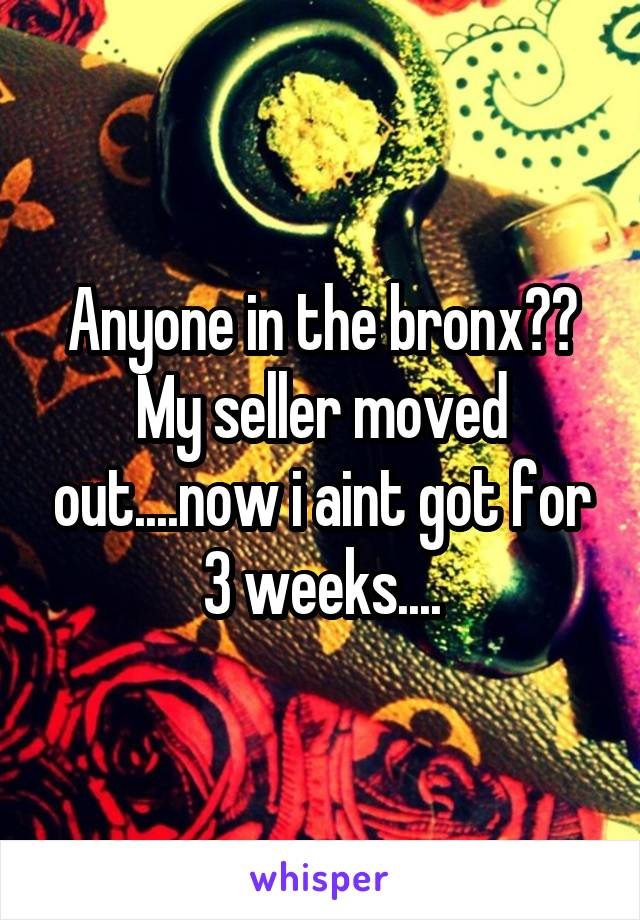 Anyone in the bronx?? My seller moved out....now i aint got for 3 weeks....