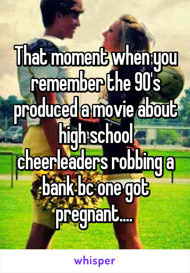 That moment when you remember the 90's produced a movie about high school cheerleaders robbing a bank bc one got pregnant....