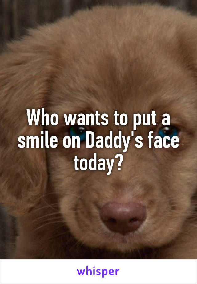 Who wants to put a smile on Daddy's face today?