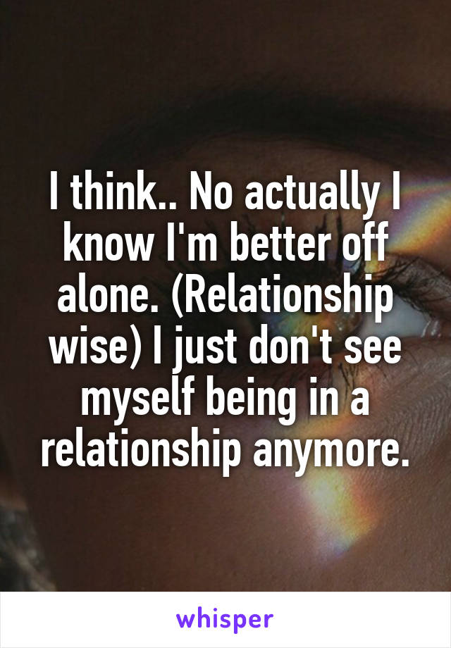 I think.. No actually I know I'm better off alone. (Relationship wise) I just don't see myself being in a relationship anymore.
