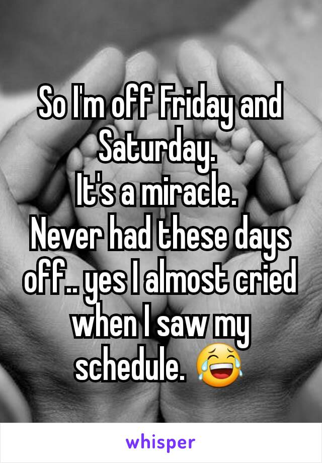 So I'm off Friday and Saturday.  It's a miracle.  Never had these days off.. yes I almost cried when I saw my schedule. 😂