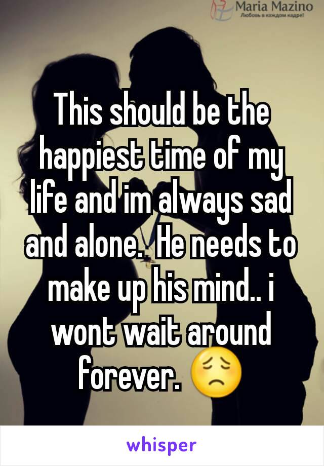 This should be the happiest time of my life and im always sad and alone.  He needs to make up his mind.. i wont wait around  forever. 😟