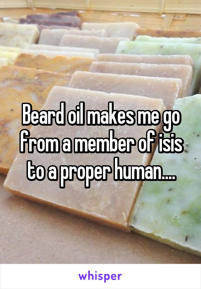 Beard oil makes me go from a member of isis to a proper human....