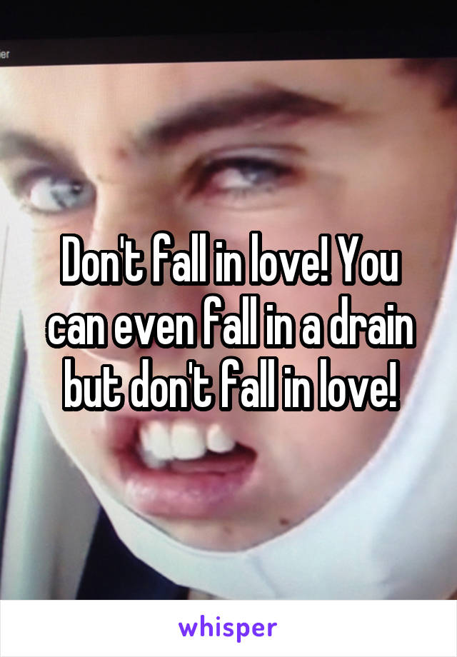 Don't fall in love! You can even fall in a drain but don't fall in love!