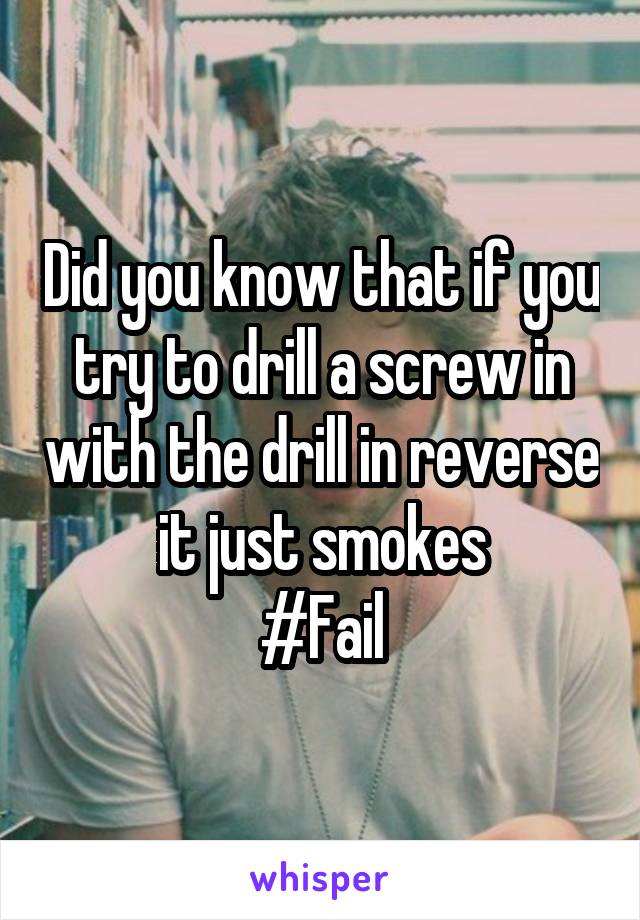 Did you know that if you try to drill a screw in with the drill in reverse it just smokes #Fail