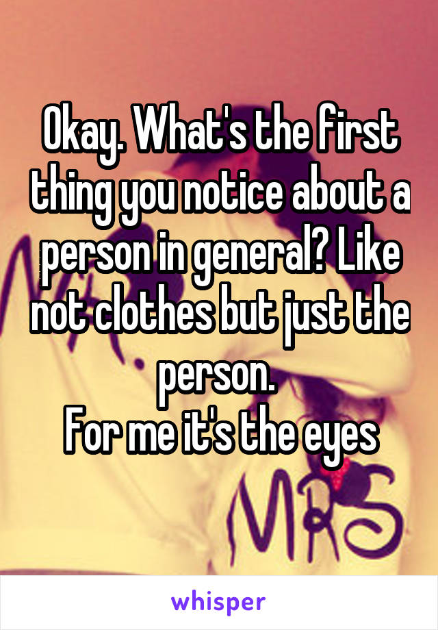 Okay. What's the first thing you notice about a person in general? Like not clothes but just the person.  For me it's the eyes