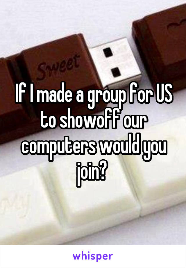 If I made a group for US to showoff our computers would you join?