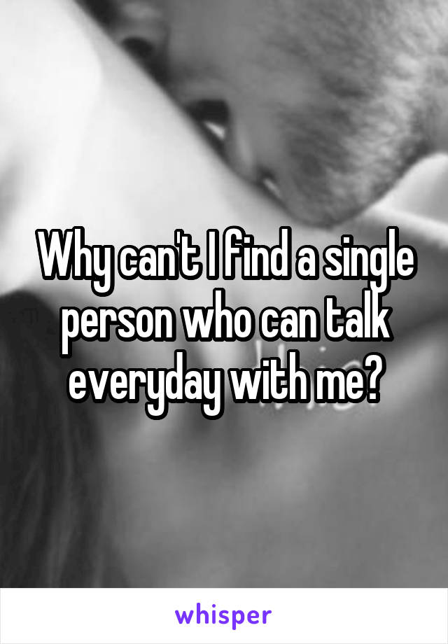 Why can't I find a single person who can talk everyday with me?