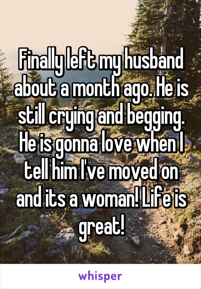 Finally left my husband about a month ago. He is still crying and begging. He is gonna love when I tell him I've moved on and its a woman! Life is great!