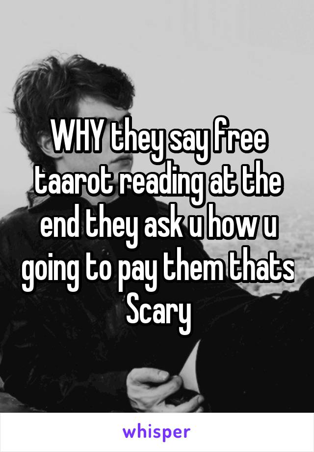 WHY they say free taarot reading at the end they ask u how u going to pay them thats Scary