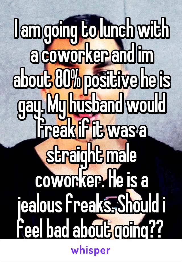 I am going to lunch with a coworker and im about 80% positive he is gay. My husband would freak if it was a straight male coworker. He is a jealous freaks. Should i feel bad about going??