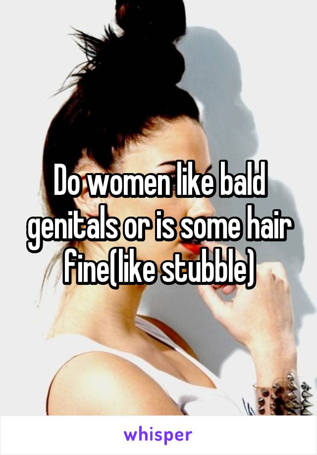Do women like bald genitals or is some hair fine(like stubble)