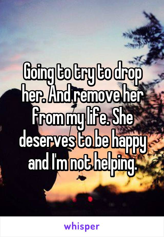 Going to try to drop her. And remove her from my life. She deserves to be happy and I'm not helping.