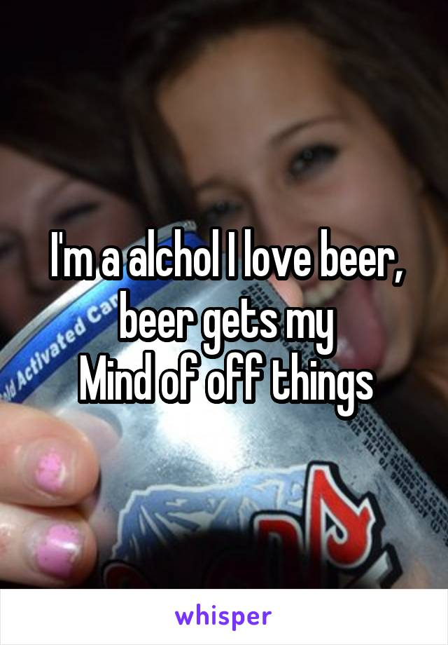 I'm a alchol I love beer, beer gets my Mind of off things