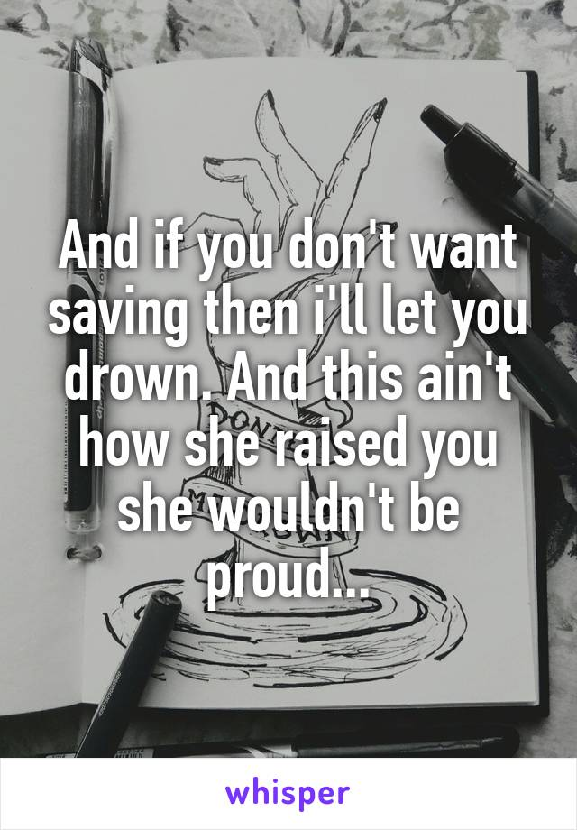 And if you don't want saving then i'll let you drown. And this ain't how she raised you she wouldn't be proud...