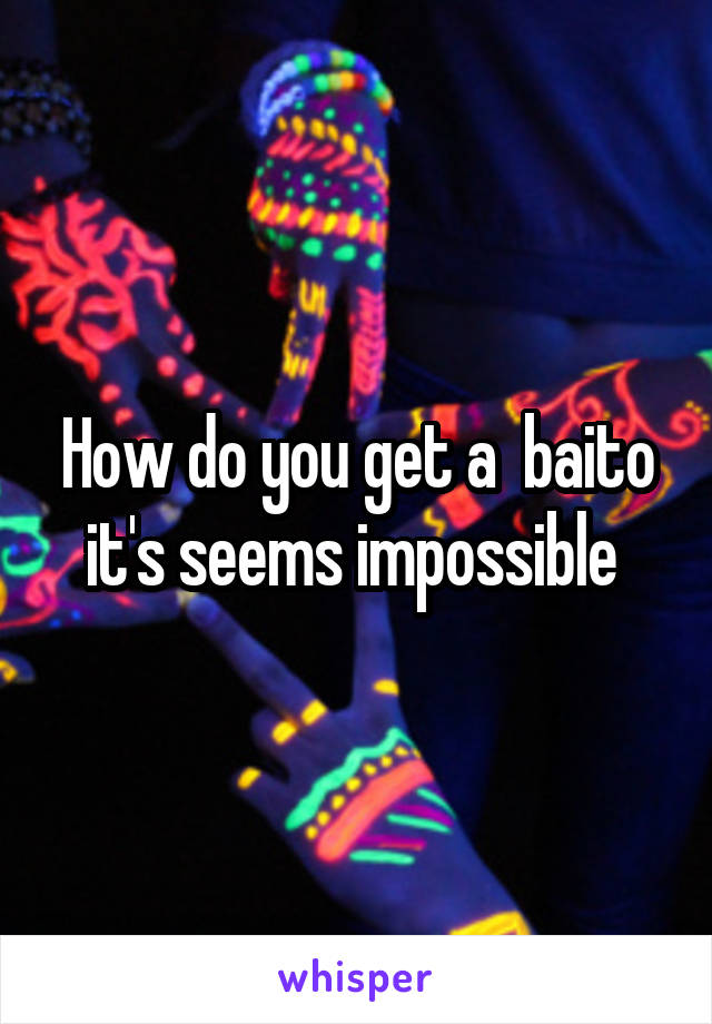 How do you get a  baito it's seems impossible