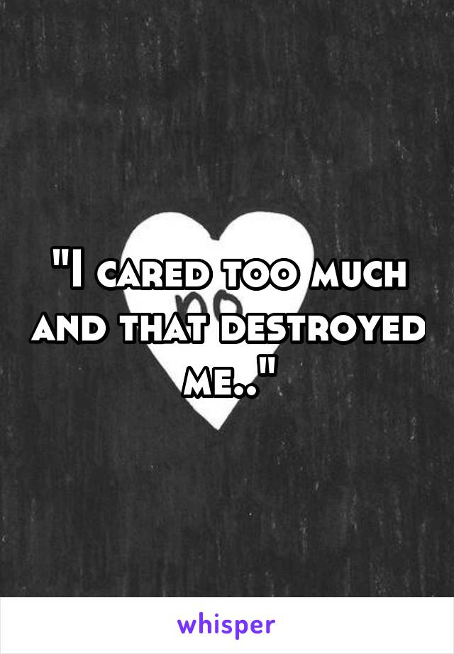 """""""I cared too much and that destroyed me.."""""""