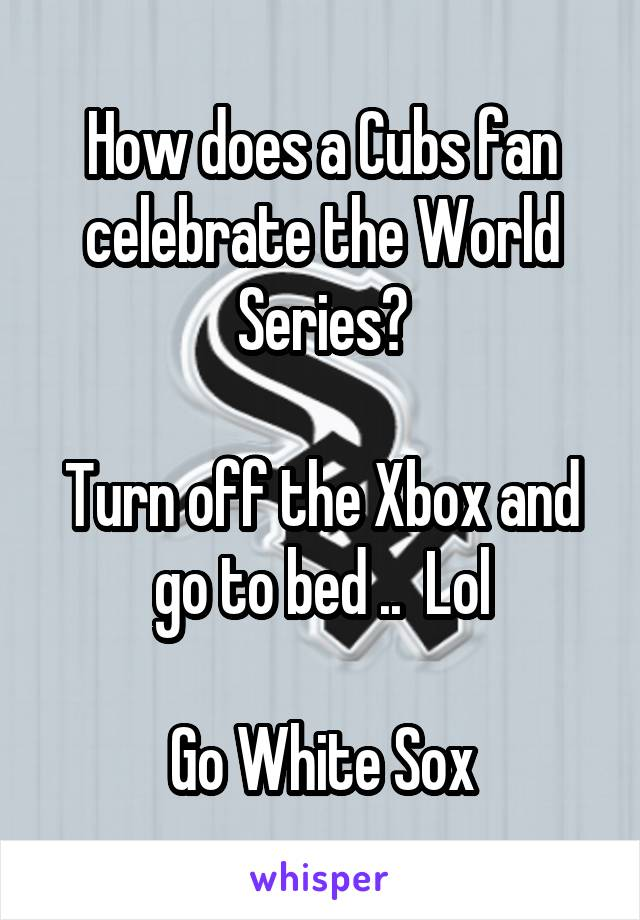 How does a Cubs fan celebrate the World Series?  Turn off the Xbox and go to bed ..  Lol  Go White Sox