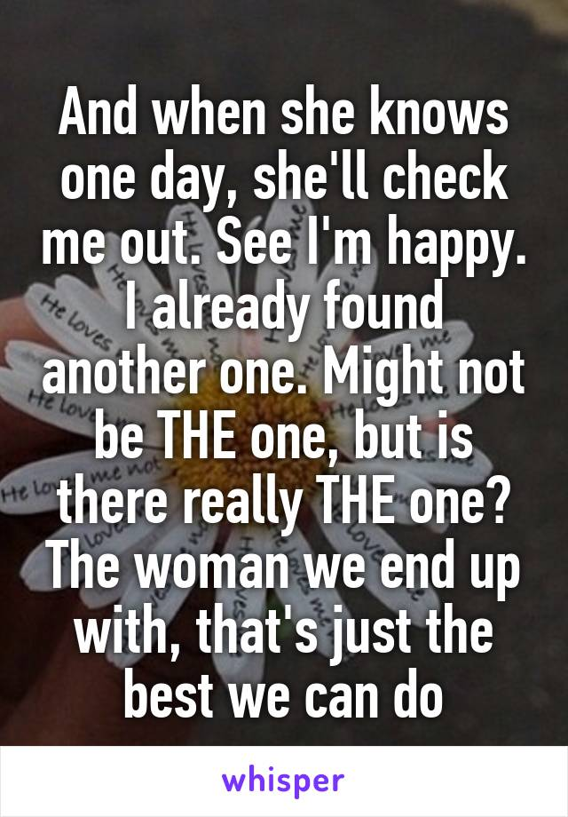 And when she knows one day, she'll check me out. See I'm happy. I already found another one. Might not be THE one, but is there really THE one? The woman we end up with, that's just the best we can do
