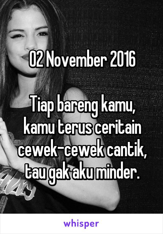 02 November 2016  Tiap bareng kamu, kamu terus ceritain cewek-cewek cantik, tau gak aku minder.