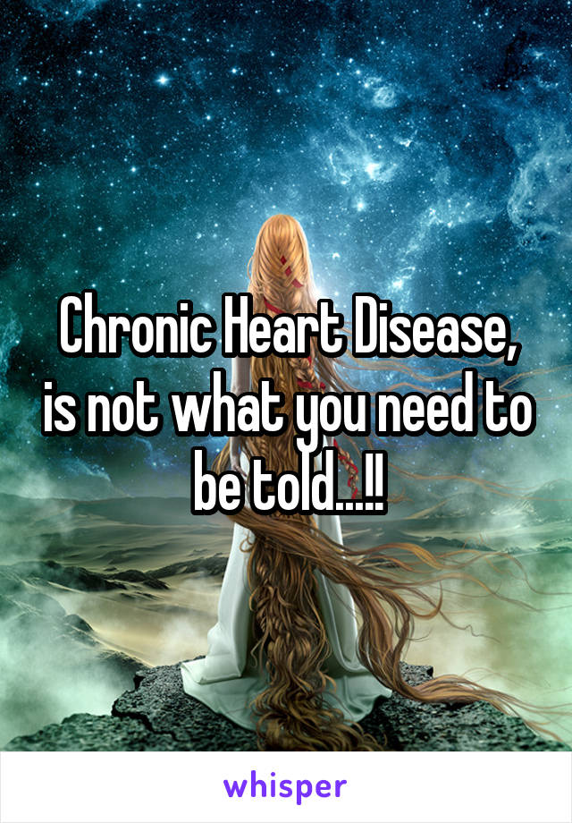 Chronic Heart Disease, is not what you need to be told...!!