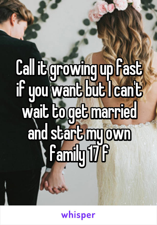 Call it growing up fast if you want but I can't wait to get married and start my own family 17 f