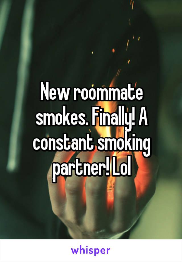 New roommate smokes. Finally! A constant smoking partner! Lol