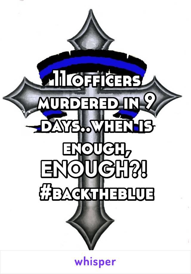 11 officers murdered in 9 days..when is enough, ENOUGH?!  #backtheblue