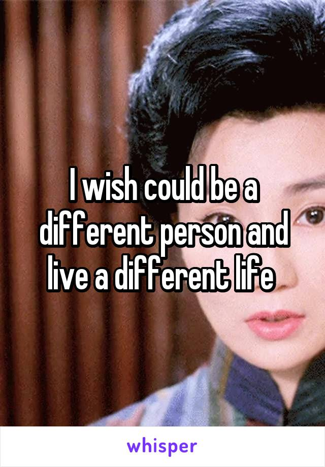 I wish could be a different person and live a different life