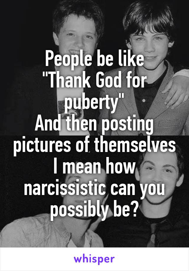 """People be like """"Thank God for puberty"""" And then posting pictures of themselves I mean how narcissistic can you possibly be?"""