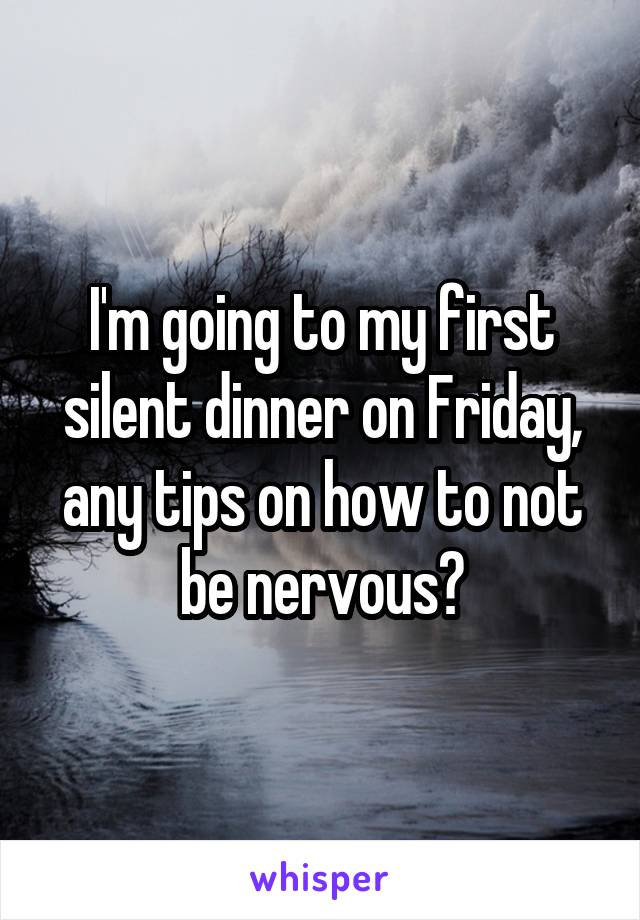 I'm going to my first silent dinner on Friday, any tips on how to not be nervous?
