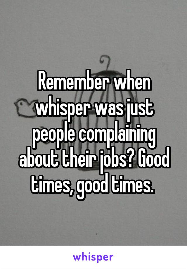Remember when whisper was just people complaining about their jobs? Good times, good times.