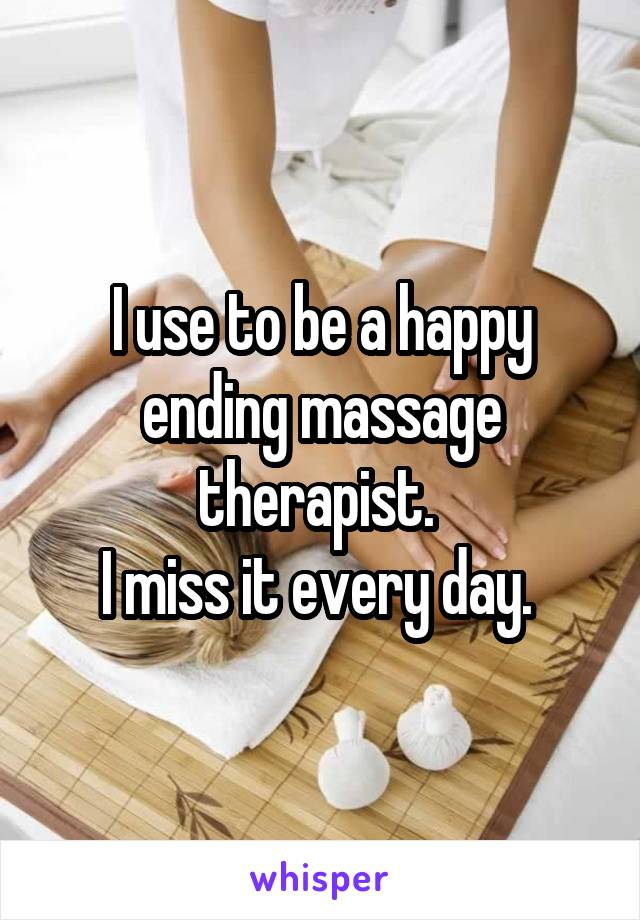 I use to be a happy ending massage therapist.  I miss it every day.