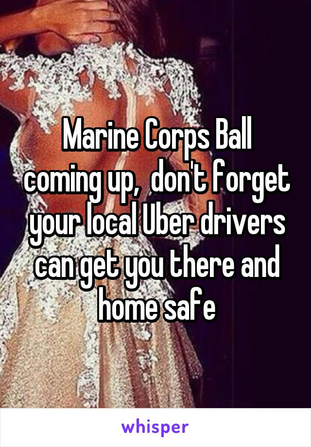 Marine Corps Ball coming up,  don't forget your local Uber drivers can get you there and home safe