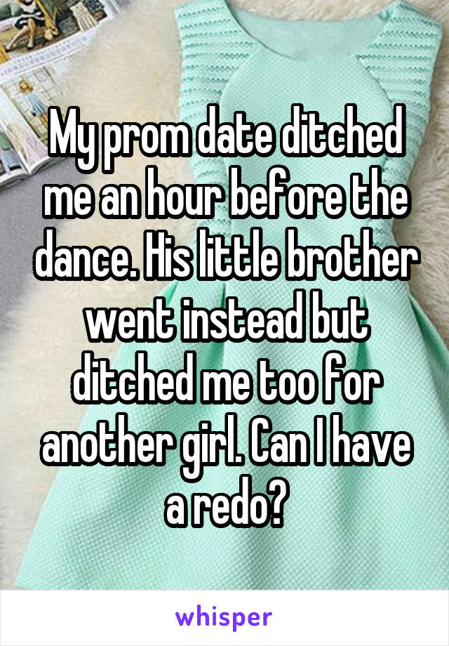 My prom date ditched me an hour before the dance. His little brother went instead but ditched me too for another girl. Can I have a redo?