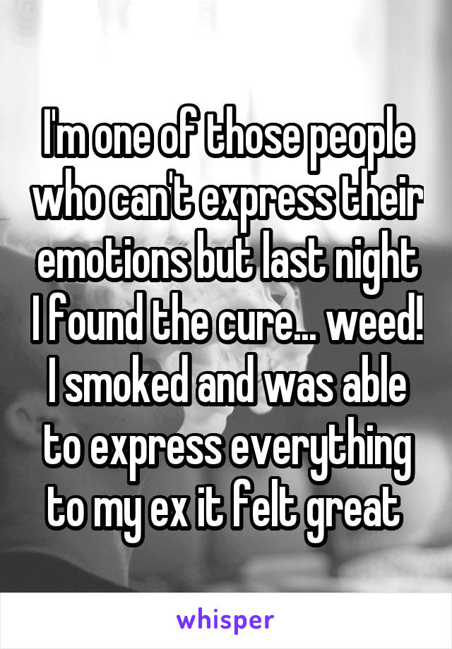I'm one of those people who can't express their emotions but last night I found the cure... weed! I smoked and was able to express everything to my ex it felt great