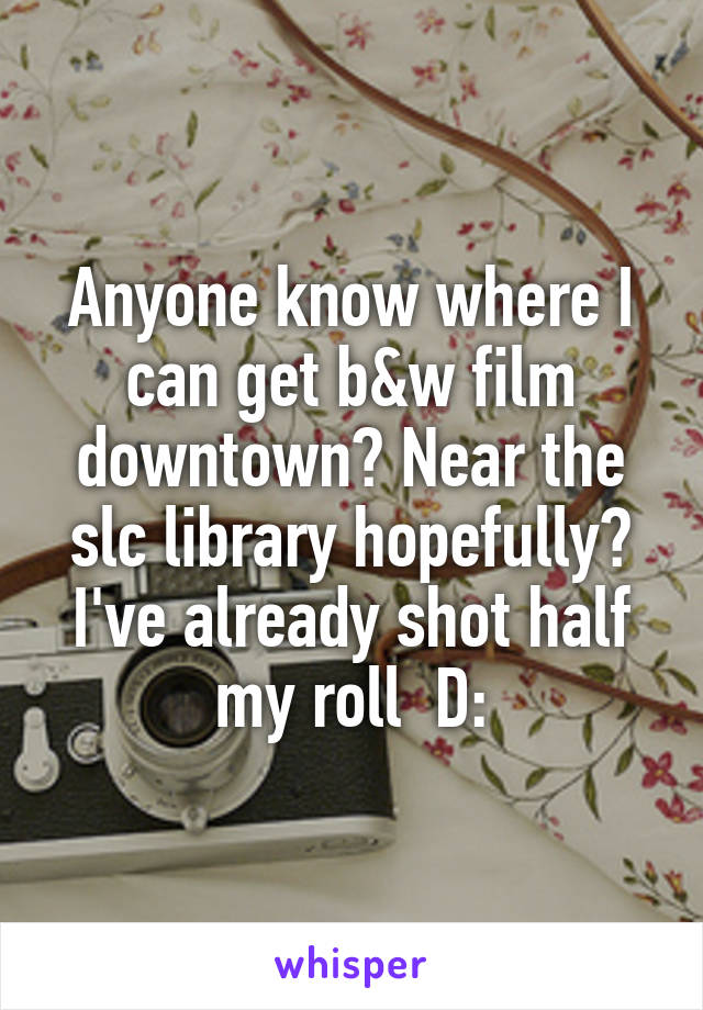 Anyone know where I can get b&w film downtown? Near the slc library hopefully? I've already shot half my roll  D:
