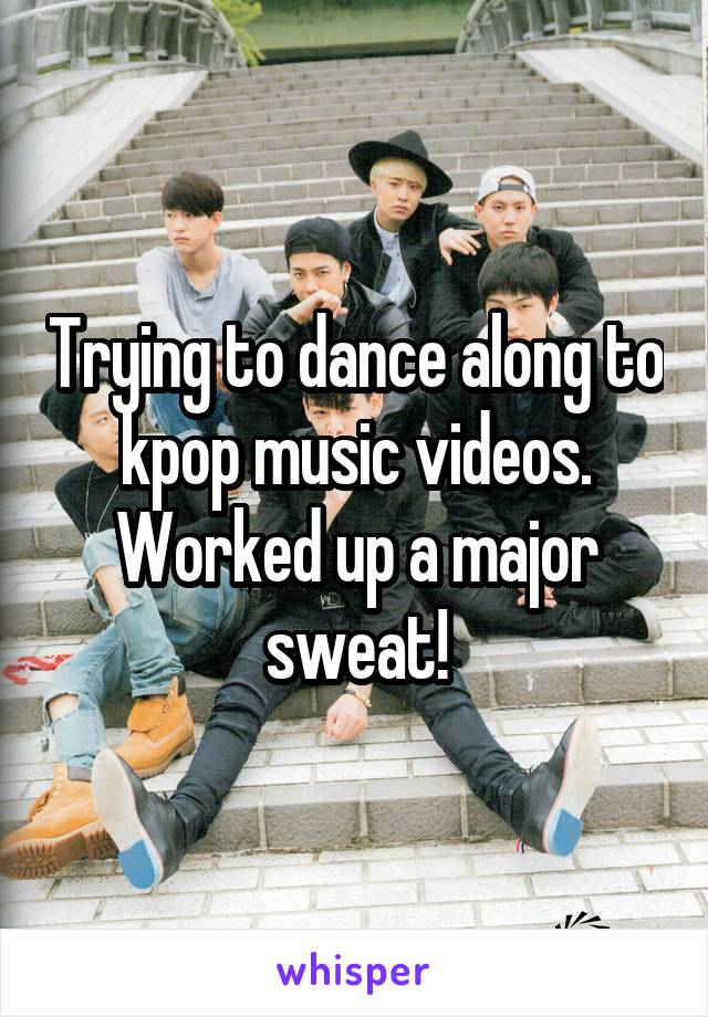 Trying to dance along to kpop music videos. Worked up a major sweat!