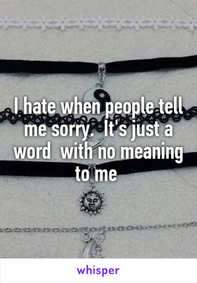 I hate when people tell me sorry.  It's just a word  with no meaning to me