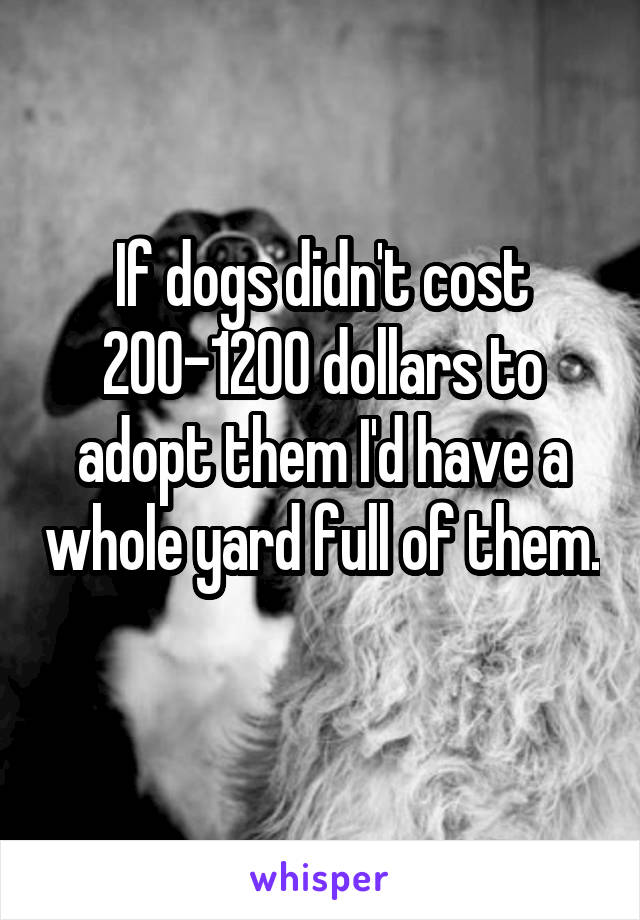 If dogs didn't cost 200-1200 dollars to adopt them I'd have a whole yard full of them.